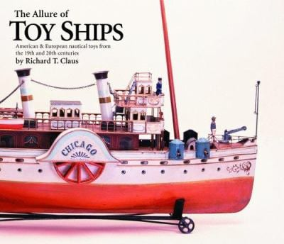 The Allure of Toy Ships: American & European Nautical Toys from the 19th and 20th Centuries 9781851495016