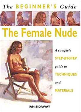The Beginner's Guide the Female Nude: A Complete Step-By-Step Guide to Techniques and Materials 9781859741665