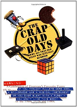 The Crap Old Days: Why All That Old Stuff Was Actually Rubbish 9781853756832