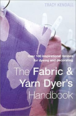The Fabric & Yarn Dyer's Handbook: Over 100 Inspirational Recipes for Dyeing and Decorating 9781855858794