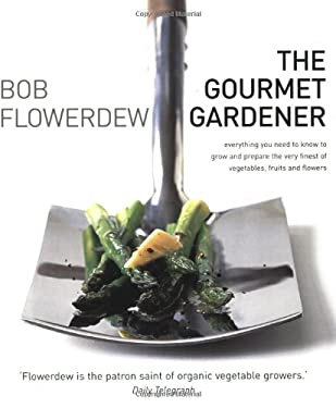 The Gourmet Gardener: Everything You Need to Know to Grow and Prepare the Very Finest of Vegetables, Fruits and Flowers 9781856267236