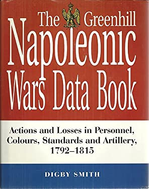 The Greenhill Napoleonic Wars Data Book: Actions and Losses in Personnel, Colours, Standards and Artillery