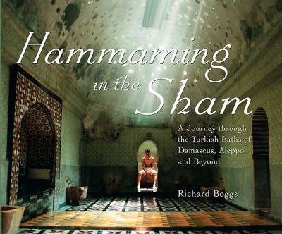 Hammaming in the Sham: A Journey Through the Turkish Baths of Damascus, Aleppo and Beyond 9781859642283