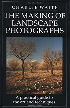 The Making of Landscape Photographs: A Practical Guide to the Art and Techniques 9781855851498