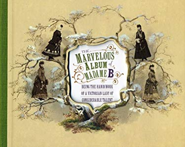 The Marvelous Album of Madame B: Being the Handiwork of a Victorian Lady of Considerable Talent 9781857595796