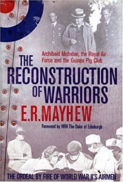 The Reconstruction of Warriors: Archibald McIndoe, the Royal Air Force and the Guinea Pig Club 9781853676109