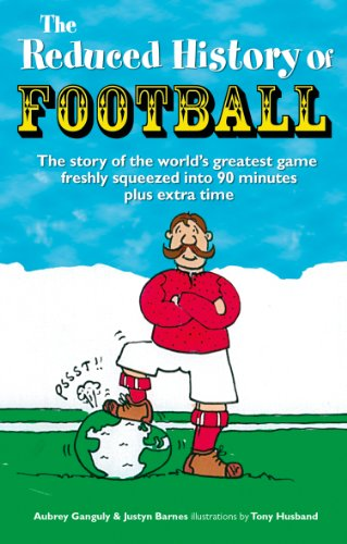 The Reduced History of Football: The Story of the World's Greatest Game Freshly Squeezed Into 120 Minutes 9781853758263