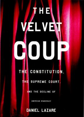 The Velvet Coup: The Constitution, the Supreme Court, and the Decline of American Democracy 9781859846339