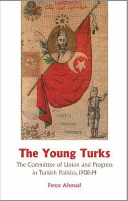 The Young Turks: The Committee of Union and Progress in Turkish Politics 1908-14 9781850659105