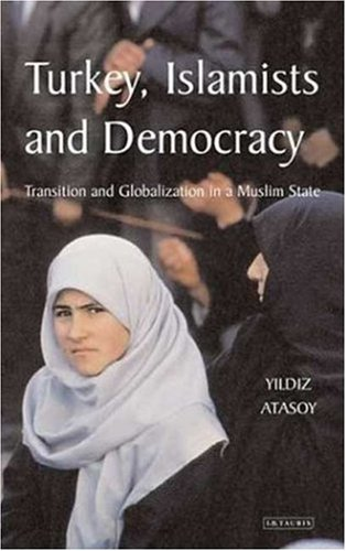 Turkey, Islamists and Democracy: Transition and Globalisation in a Muslim State 9781850437581