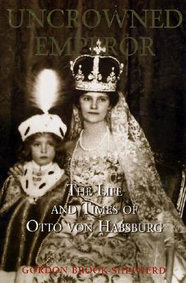 Uncrowned Emperor: The Life and Times of Otto Von Habsburg 9781852854393