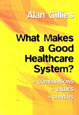 What Makes a Good Healthcare System?: Comparisons, Values, Drivers 9781857759211