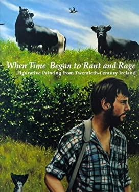 When Time Began to Rant and Rage: Figurative Painting from Twentieth-Century Ireland 9781858940595