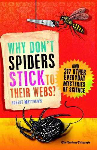 Why Don't Spiders Stick to Their Webs?: And 317 Other Everyday Mysteries of Science 9781851689002