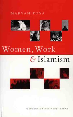 Women, Work and Islamism: Ideology & Resistance in Iran 9781856496827
