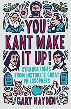 You Kant Make It Up: Strange Ideas from History's Great Philosophers 9781851688456