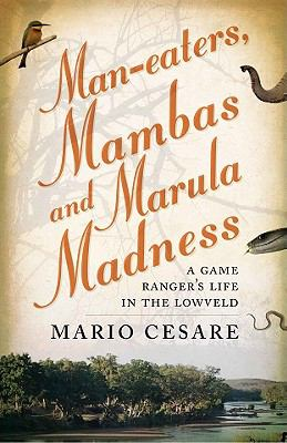 Man-Eaters, Mambas and Marula Madness: A Game Ranger's Life in the Lowveld 9781868423798