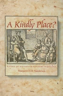 A Kindly Place?: Living in Sixteenth-Century Scotland 9781862321694