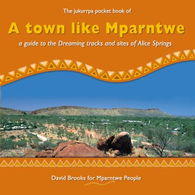 A Town like Mparntwe: A Guide to the Dreaming Tracks and Sites of Alice Springs (Jukurrpa Pocket Book) David Brooks