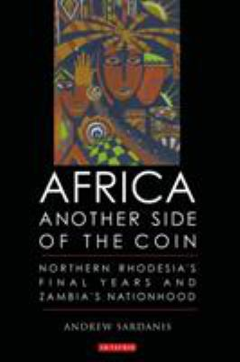 Africa: Another Side of the Coin: Northern Rhodesia's Final Years and Zambia's Nationhood 9781860649455