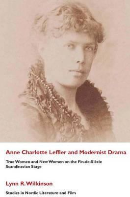 Ann Charlotte Leffler and Modernist Drama: True Women and New Women on the Fin-de-Siecle Scandinavian Stage 9781860570841