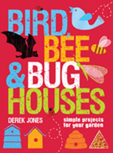 Bird, Bee & Bug Houses: Simple Projects for Your Garden 9781861086440