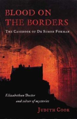 Blood on the Borders: The Casebook of Dr Simon Forman-Elizabethan Doctor and Solver of Mysteries 9781862322875