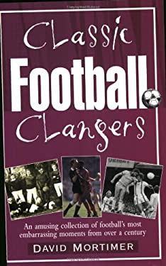 Classic Football Clangers: An Amusing Collection of Football's Most Embarrassing Moments from Over a Century 9781861057440