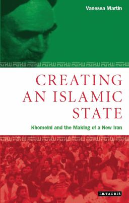 Creating an Islamic State: Khomeini and the Making of a New Iran 9781860649004