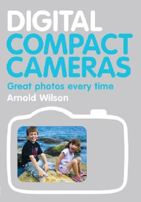Digital Compact Cameras: Great Photos Every Time 9781861085276