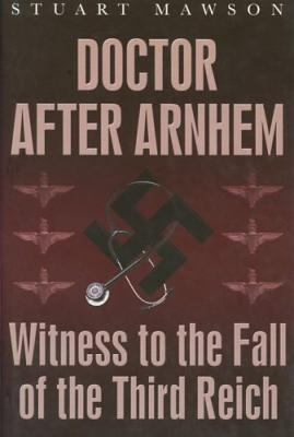 Doctor After Arnhem: Witness to the Fall of the Third Reich 9781862273443