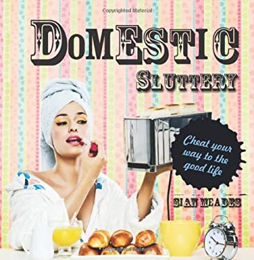 Domestic Sluttery: Cheat Your Way to the Good Life 9781862059269