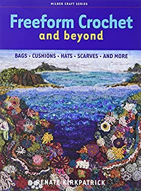 Freeform Crochet and Beyond: Bags, Cushions, Hats, Scarves and More 9781863513852