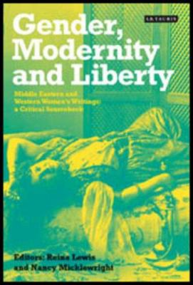 Gender, Modernity and Liberty: Middle Eastern and Western Women's Writings: A Critical Sourcebook 9781860649578