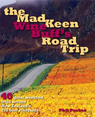 Mad Keen Wine Buff's Road Trip: 60 Great Weekend Trips Around New Zealand's 120 Best Vineyards 9781869419554