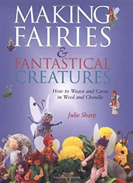 Making Fairies & Fantastical Creatures: How to Weave and Carve in Wool and Chenille 9781861081773