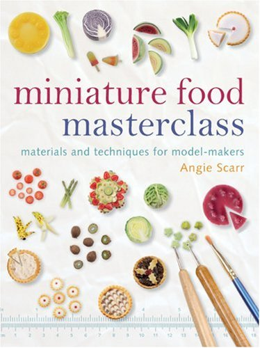 Miniature Food Masterclass: Materials and Techniques for Model-Makers 9781861085252