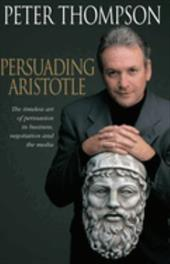 Persuading Aristotle: The Timeless Art of Persuasion in Business, Negotiation and the Media