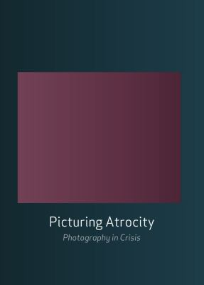 Picturing Atrocity: Photography in Crisis 9781861898722