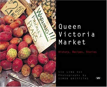 Queen Victoria Market: History, Recipes, Stories 9781862546011