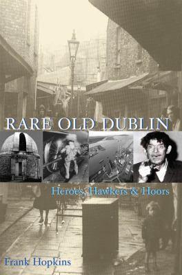 Rare Old Dubline: Heros, Hawkers & Hoors 9781860231544