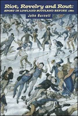 Riot, Revelry and Rout: Sport in Lowland Scotland Before 1860 9781862320031