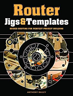 Router Jigs & Templates: Guided Routing for Perfect Project Building 9781861088888