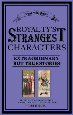 Royalty's Strangest Characters: Extraordinary But True Tales from 2,000 Years of Mad Monarchs and Raving Rulers 9781861058270