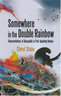 Somewhere in the Double Rainbow: Representations of Bisexuality in Post-Apartheid Novels 9781869141301