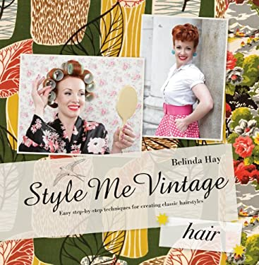 Style Me Vintage: Hair: Easy Step-By-Step Techniques for Creating Classic Hairstyles 9781862059023