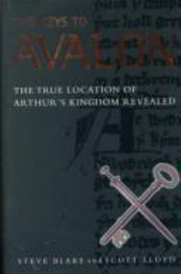 The Keys to Avalon: The True Location of Arthur's Kingdom Revealed 9781862047235