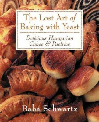 The Lost Art of Baking with Yeast: Delicious Hungarian Cakes & Pastries 9781863952590