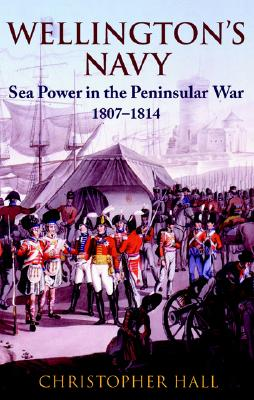 Wellington's Navy: Sea Power and the Peninsular War 1807-1814