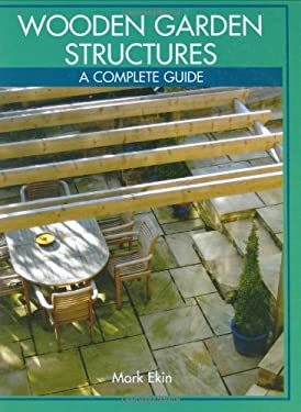 Wooden Garden Structures: A Complete Guide 9781861268372